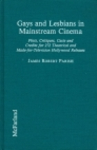 Gays and Lesbians in Mainstream Cinema: Plots, Critiques, Casts and Credits for 272 Theatrical and Made-For-Television Hollywood Releases James Robert Parish