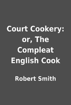 Court Cookery: or, The Compleat English Cook…