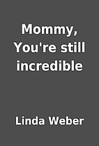 Mommy, You're still incredible by Linda…