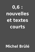 0,6 : nouvelles et textes courts by Michel…