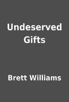 Undeserved Gifts by Brett Williams