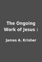 The Ongoing Work of Jesus : by James A.…