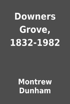 Downers Grove, 1832-1982 by Montrew Dunham