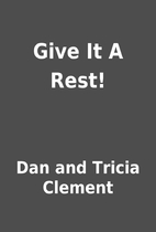 Give It A Rest! by Dan and Tricia Clement