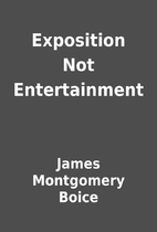 Exposition Not Entertainment by James…