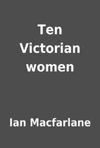 Ten Victorian women by Ian Macfarlane