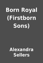 Born Royal (Firstborn Sons) by Alexandra…