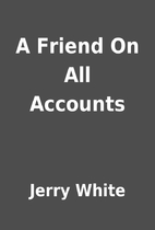 A Friend On All Accounts by Jerry White