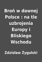 Broń w dawnej Polsce : na tle uzbrojenia…