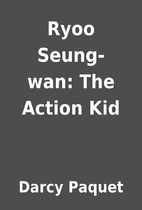 Ryoo Seung-wan: The Action Kid by Darcy…