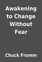 Awakening to Change Without Fear by Chuck…