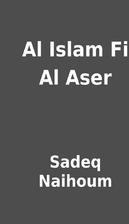 Al Islam Fi Al Aser by Sadeq Naihoum
