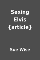 Sexing Elvis {article} by Sue Wise